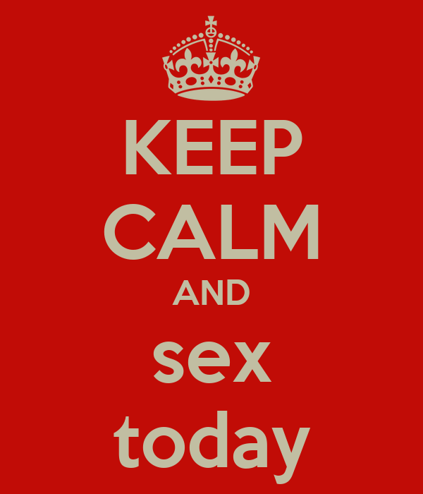 KEEP CALM AND sex today