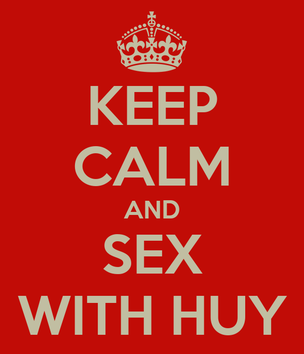 KEEP CALM AND SEX WITH HUY