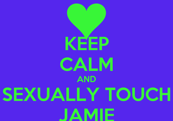 KEEP CALM AND SEXUALLY TOUCH JAMIE