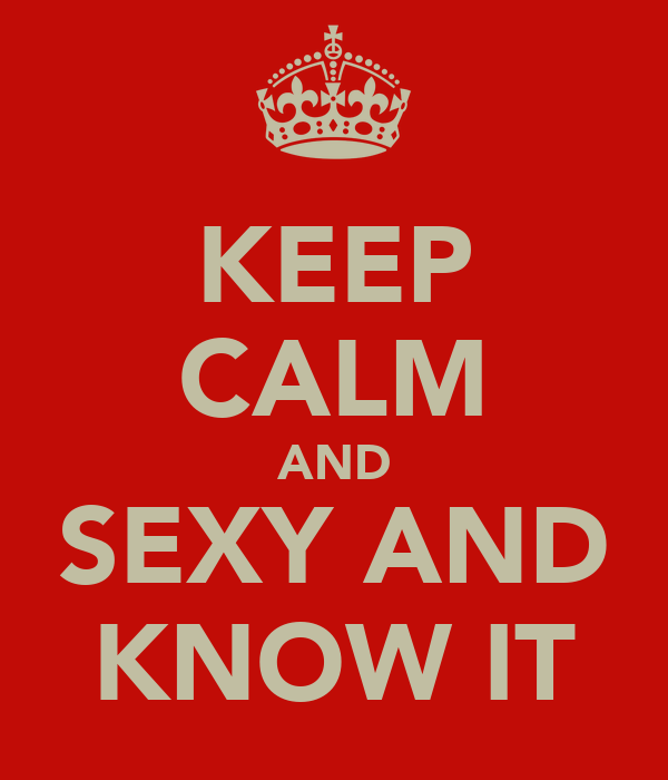 KEEP CALM AND SEXY AND KNOW IT