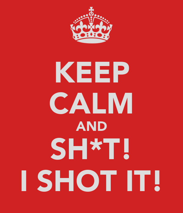 KEEP CALM AND SH*T! I SHOT IT!