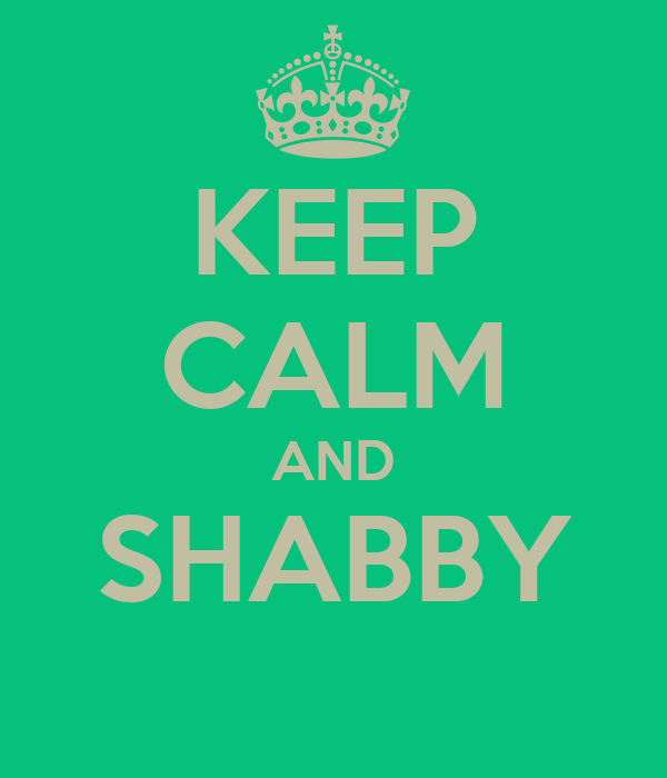 KEEP CALM AND SHABBY