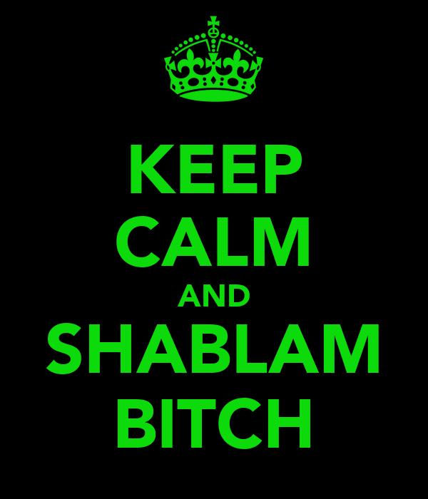 KEEP CALM AND SHABLAM BITCH