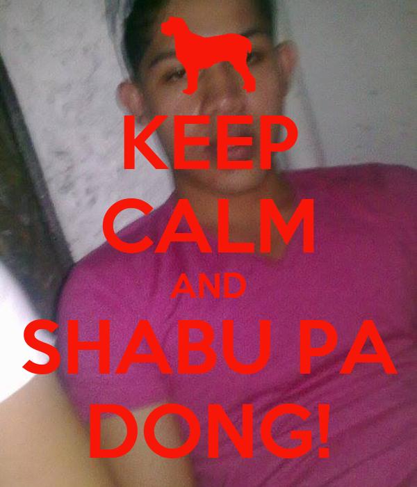 KEEP CALM AND SHABU PA DONG!