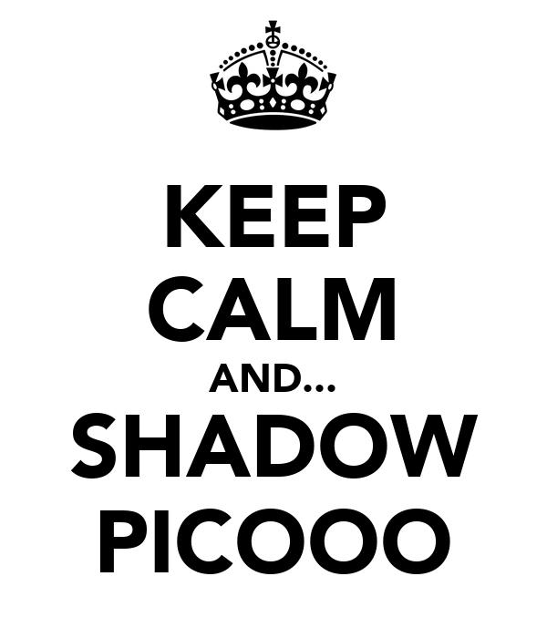 KEEP CALM AND... SHADOW PICOOO