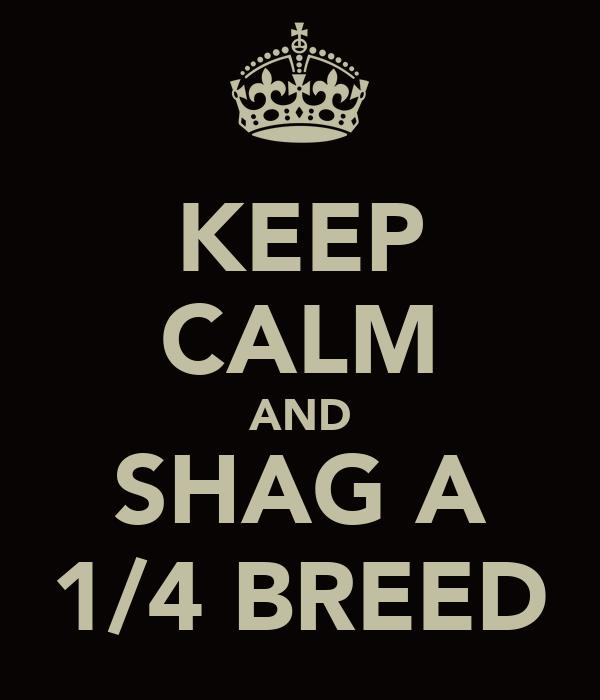 KEEP CALM AND SHAG A 1/4 BREED