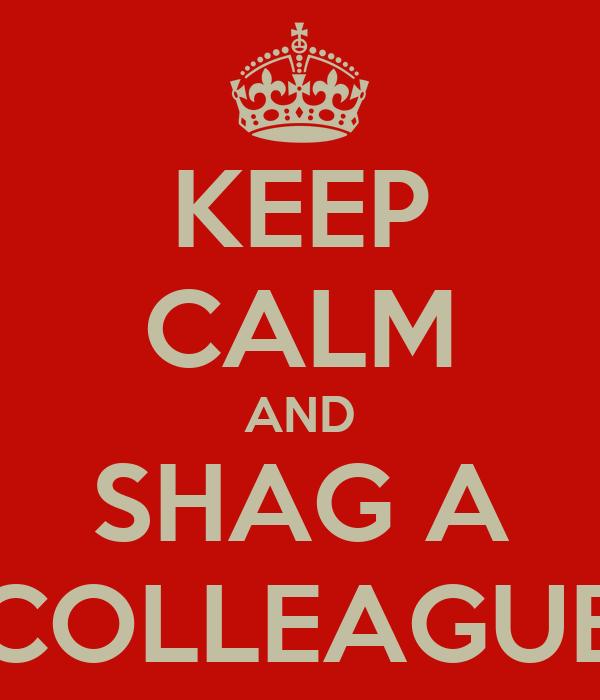KEEP CALM AND SHAG A COLLEAGUE