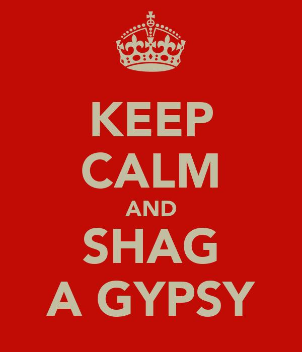 KEEP CALM AND SHAG A GYPSY