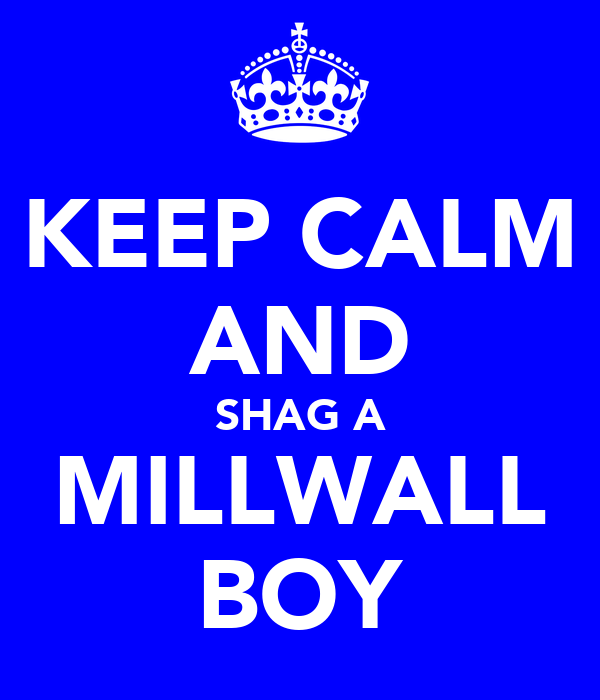 KEEP CALM AND SHAG A MILLWALL BOY