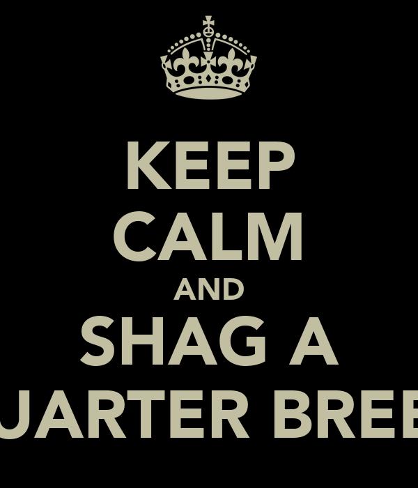 KEEP CALM AND SHAG A QUARTER BREED