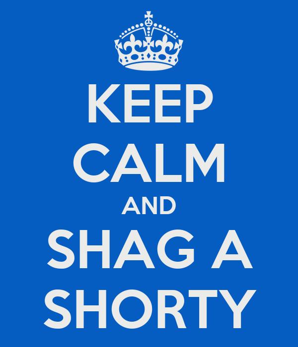 KEEP CALM AND SHAG A SHORTY