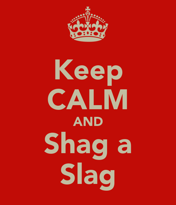 Keep CALM AND Shag a Slag