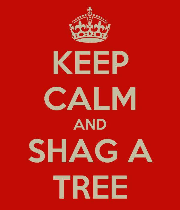 KEEP CALM AND SHAG A TREE