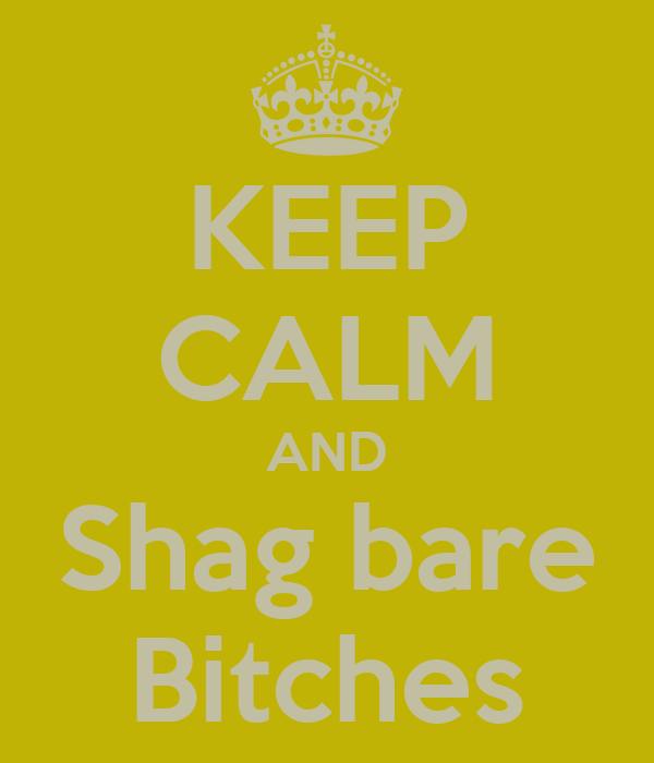 KEEP CALM AND Shag bare Bitches