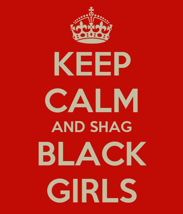 KEEP CALM AND SHAG BLACK GIRLS