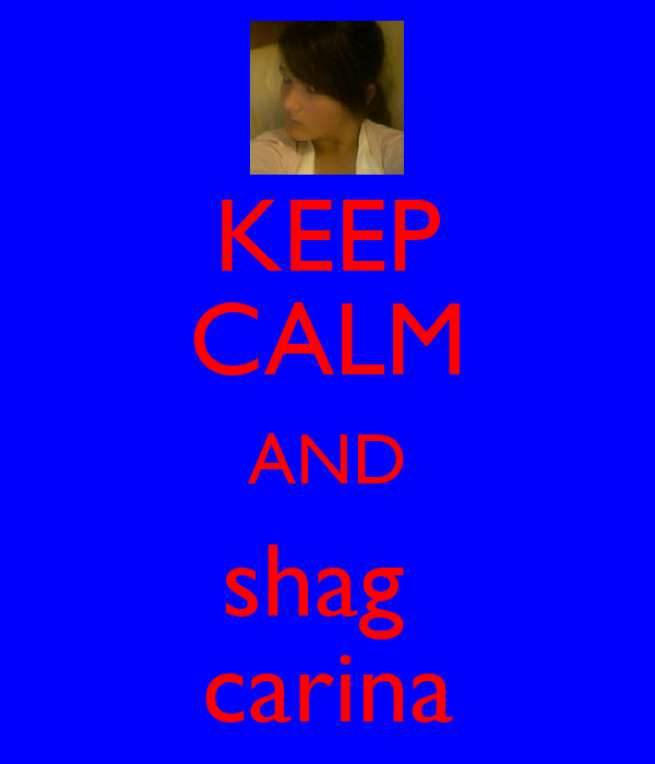 KEEP CALM AND shag  carina