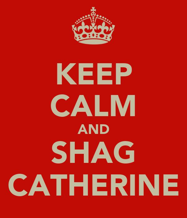 KEEP CALM AND SHAG CATHERINE