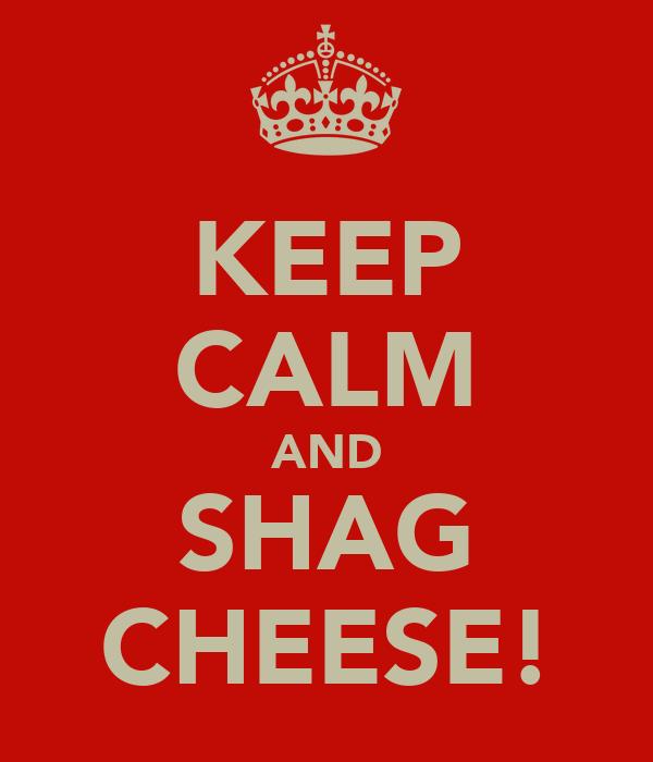 KEEP CALM AND SHAG CHEESE!