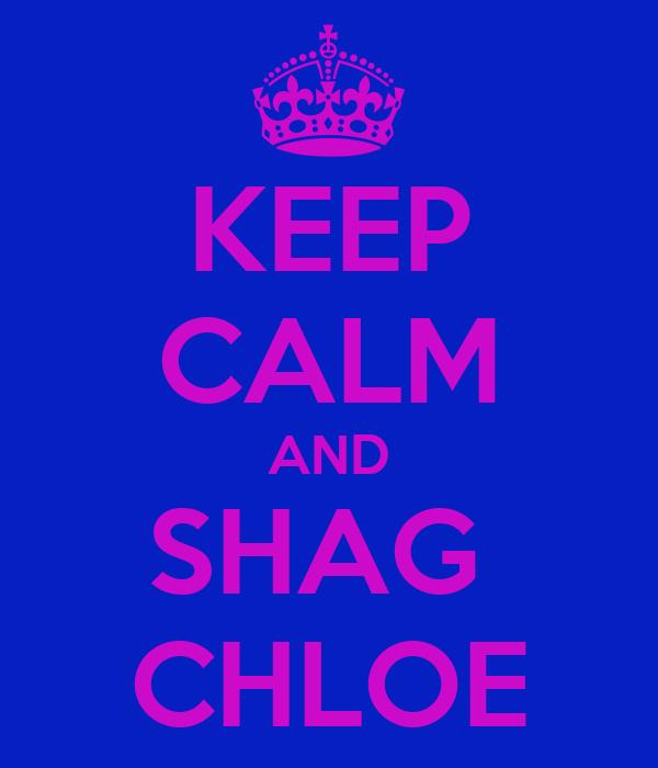 KEEP CALM AND SHAG  CHLOE