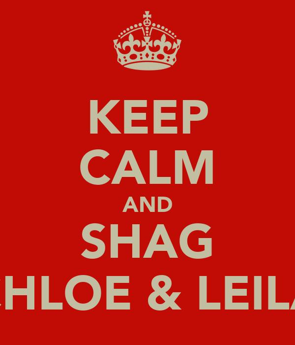 KEEP CALM AND SHAG CHLOE & LEILA