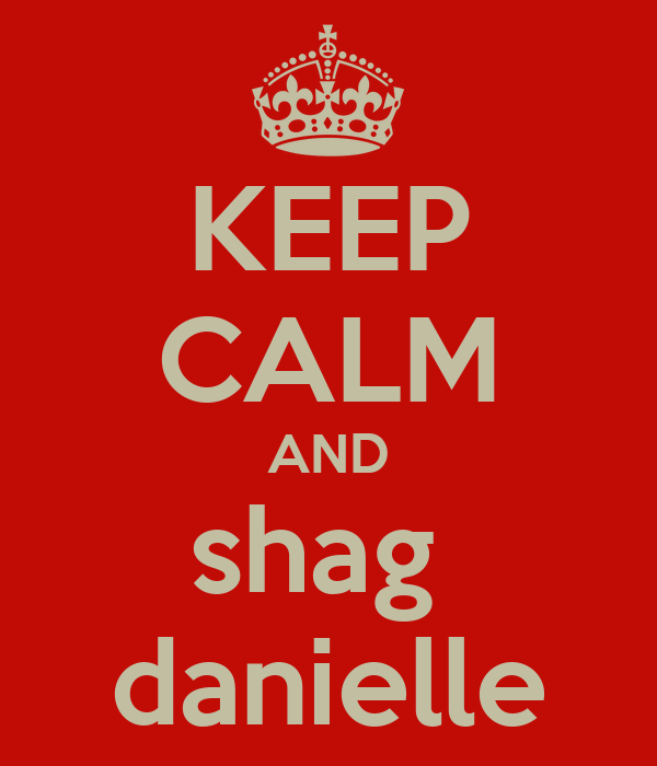 KEEP CALM AND shag  danielle