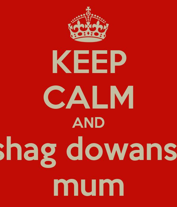KEEP CALM AND shag dowans  mum