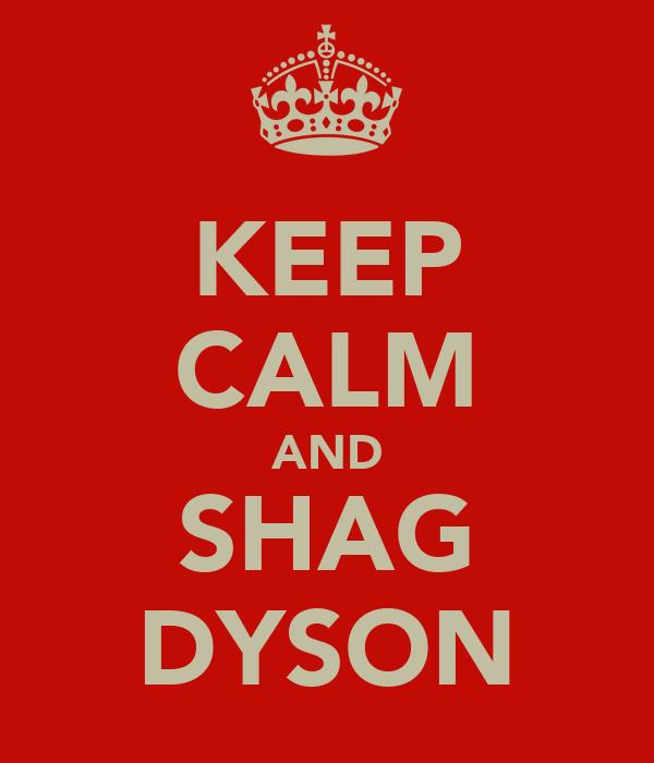 KEEP CALM AND SHAG DYSON