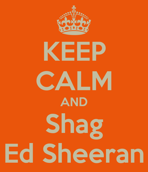 KEEP CALM AND Shag Ed Sheeran
