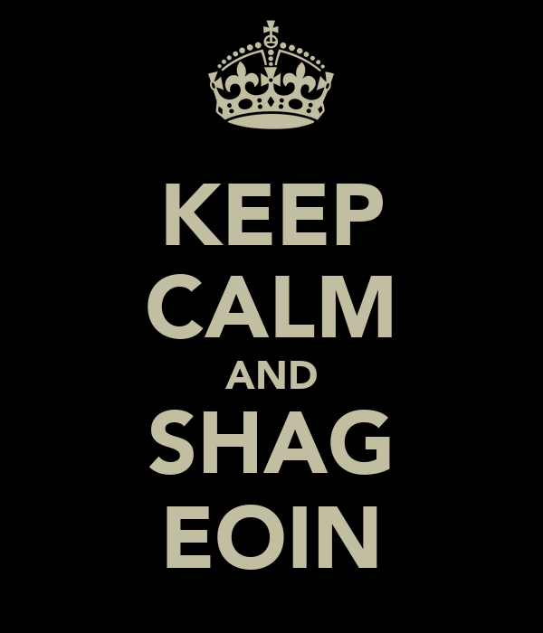 KEEP CALM AND SHAG EOIN