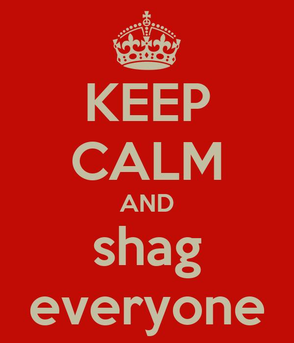 KEEP CALM AND shag everyone