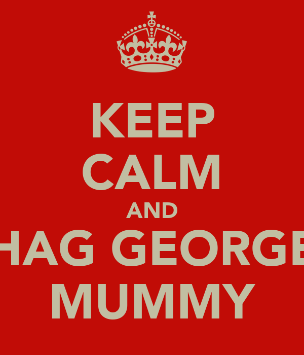 KEEP CALM AND SHAG GEORGES MUMMY