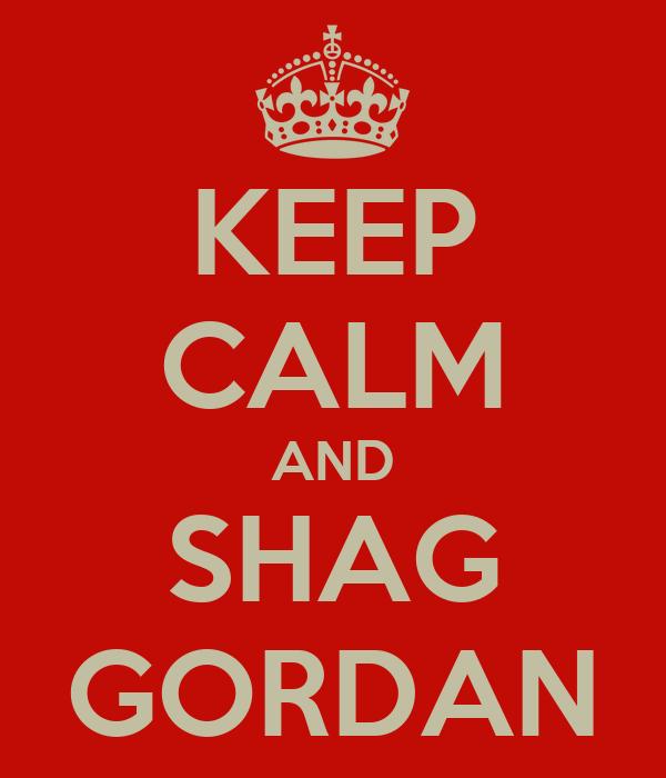 KEEP CALM AND SHAG GORDAN