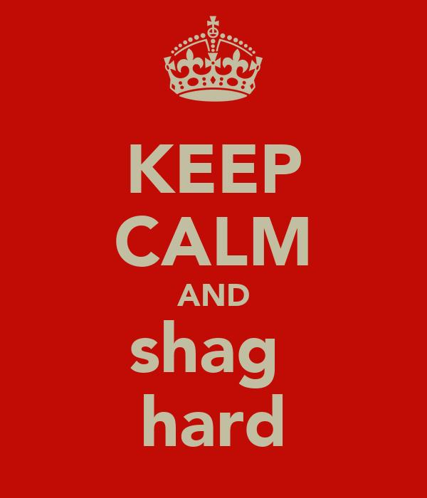 KEEP CALM AND shag  hard