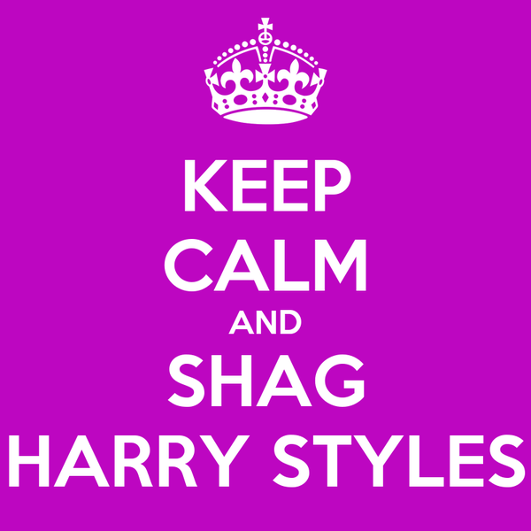 KEEP CALM AND SHAG HARRY STYLES