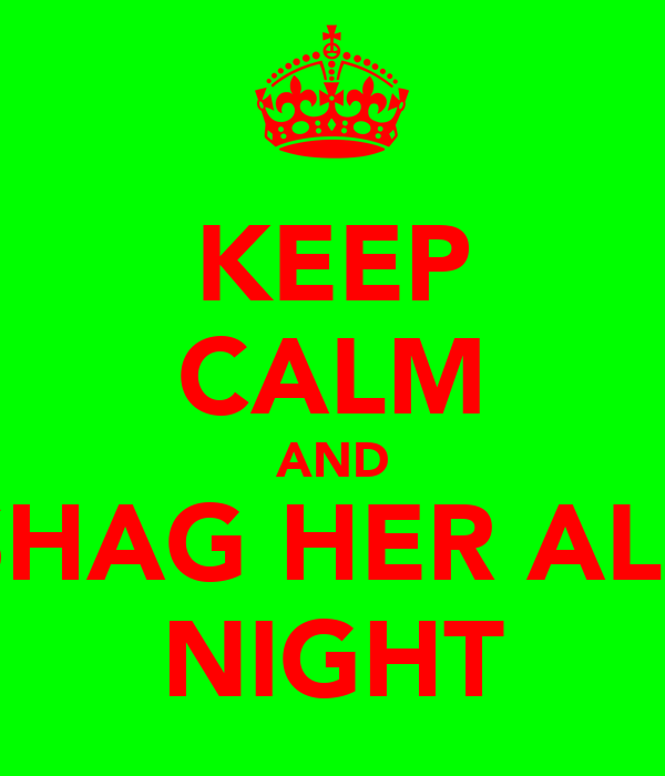 KEEP CALM AND SHAG HER ALL NIGHT