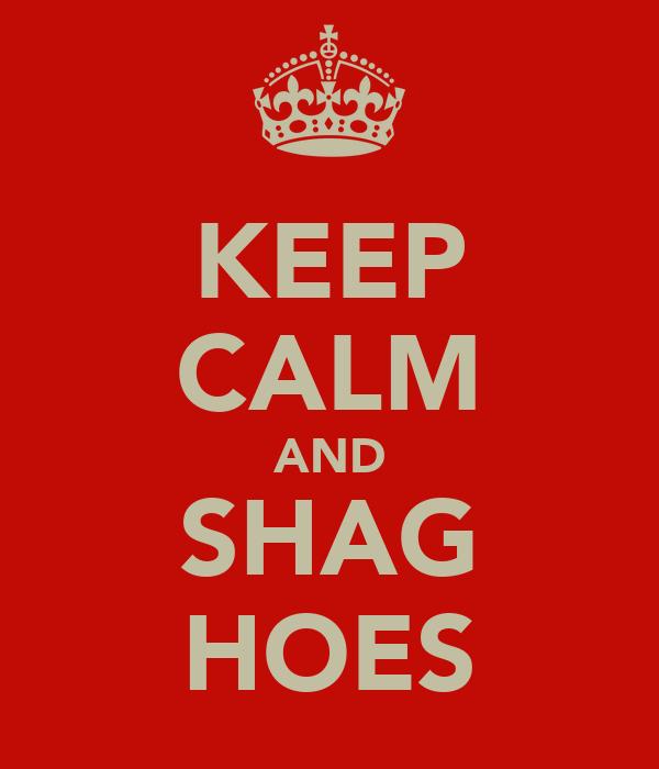 KEEP CALM AND SHAG HOES