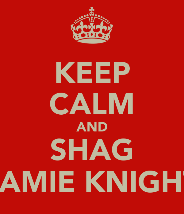 KEEP CALM AND SHAG JAMIE KNIGHT