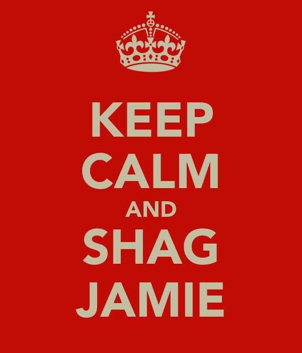 KEEP CALM AND SHAG JAMIE