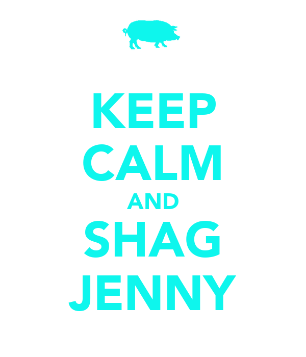 KEEP CALM AND SHAG JENNY