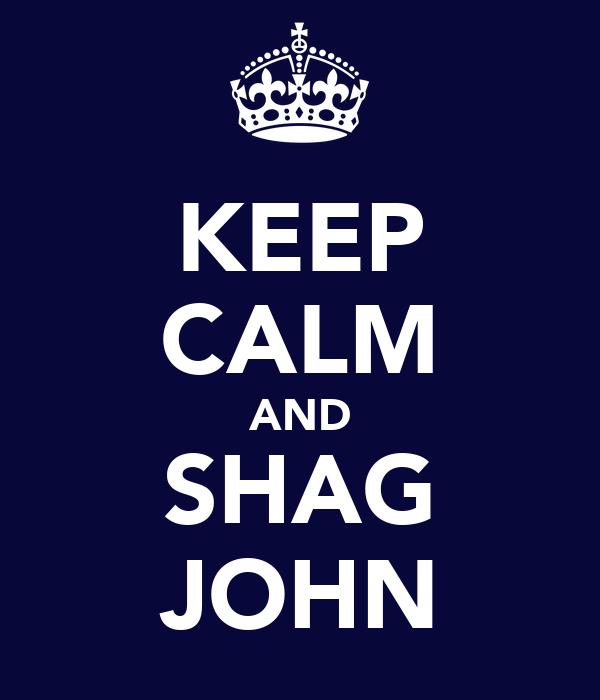 KEEP CALM AND SHAG JOHN