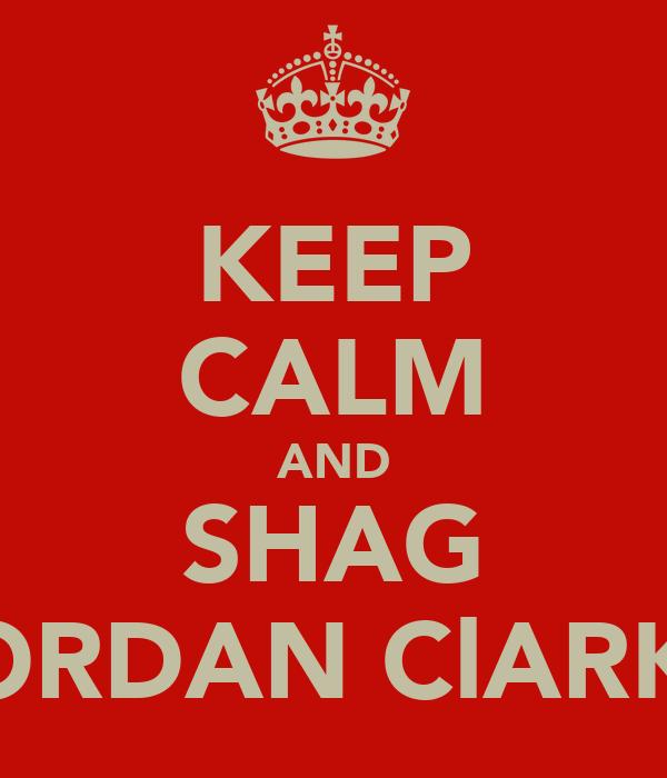 KEEP CALM AND SHAG JORDAN ClARKE