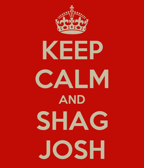 KEEP CALM AND SHAG JOSH