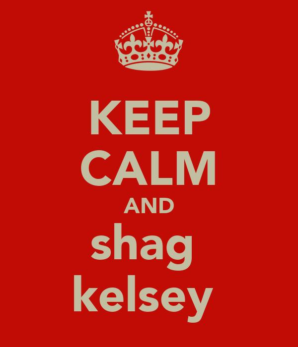 KEEP CALM AND shag  kelsey