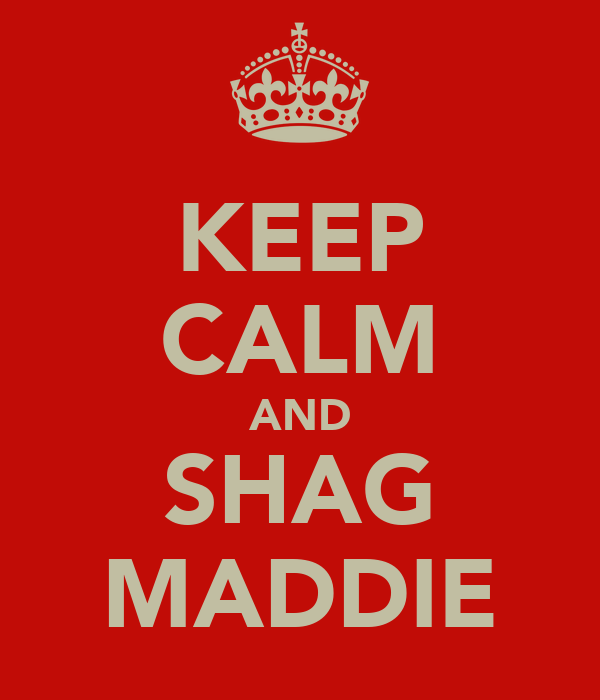 KEEP CALM AND SHAG MADDIE