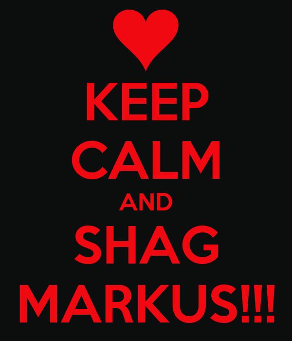KEEP CALM AND SHAG MARKUS!!!