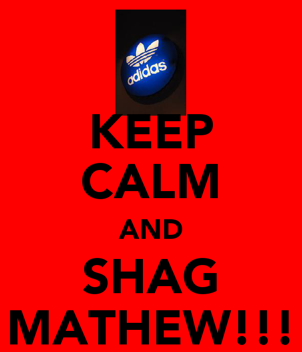 KEEP CALM AND SHAG MATHEW!!!