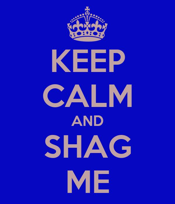 KEEP CALM AND SHAG ME