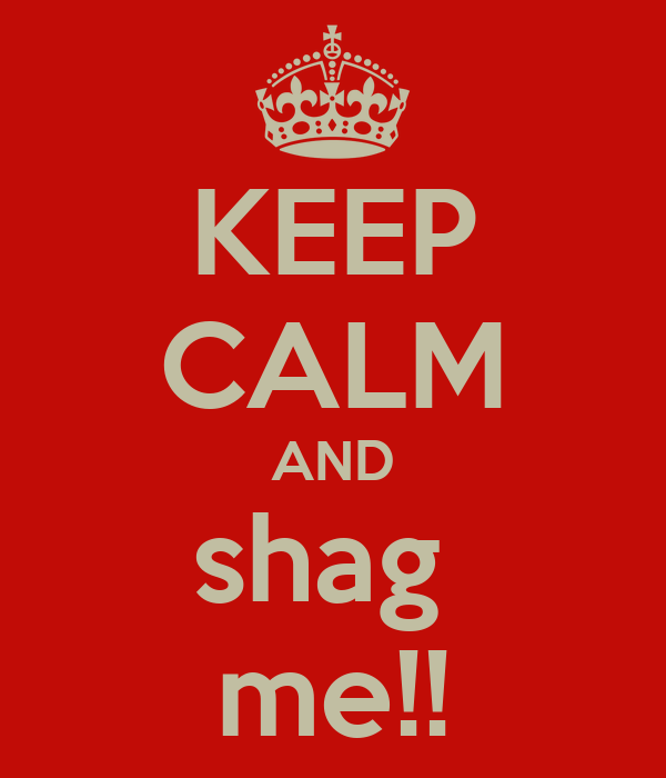 KEEP CALM AND shag  me!!