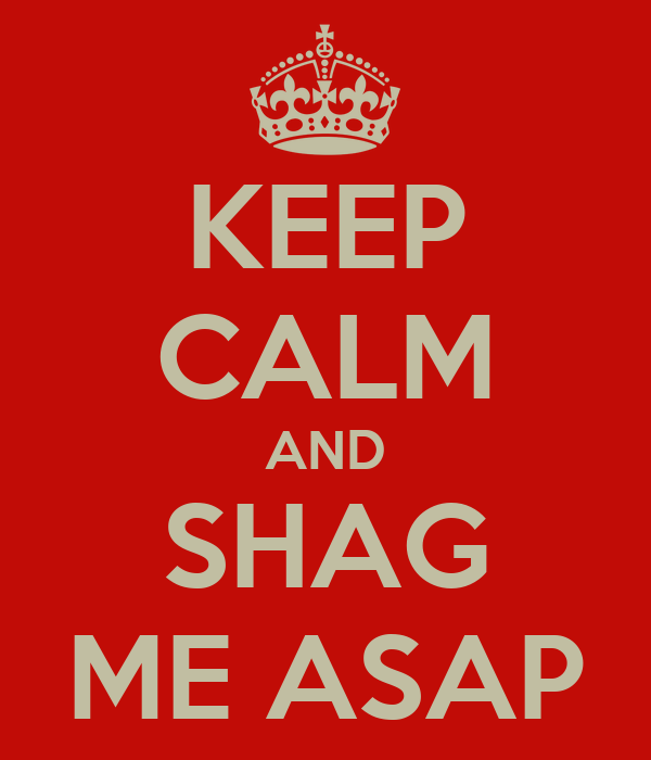 KEEP CALM AND SHAG ME ASAP