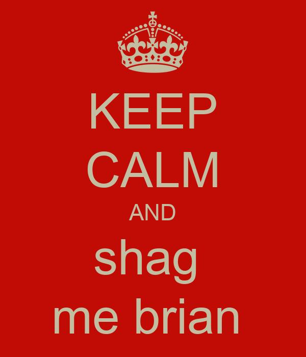 KEEP CALM AND shag  me brian